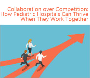 Collaboration over Competition: How Pediatric Hospitals Can Thrive When They Work Together