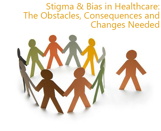 Stigma & Bias in Healthcare: The Obstacles, Consequences and Changes Needed
